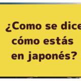 ¿Como se dice cómo estás en japonés?